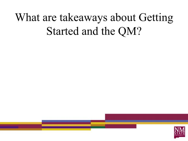 What are takeaways about Getting Started and the QM?