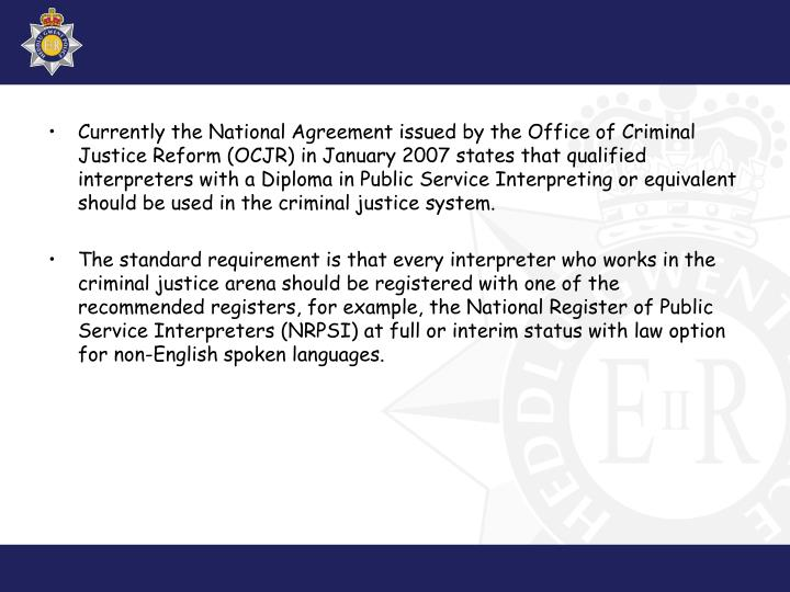 Currently the National Agreement issued by the Office of Criminal Justice Reform (OCJR) in January 2007 states that qualified interpreters with a Diploma in Public Service Interpreting or equivalent should be used in the criminal justice system.