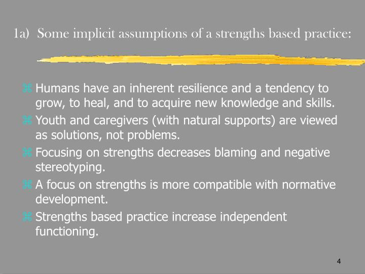 1a)  Some implicit assumptions of a strengths based practice: