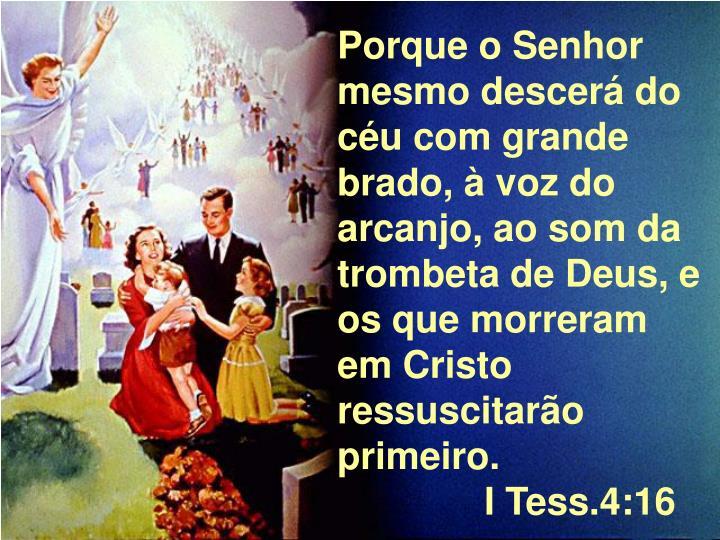 Porque o Senhor mesmo descerá do céu com grande brado, à voz do arcanjo, ao som da trombeta de Deus, e os que morreram em Cristo ressuscitarão primeiro.