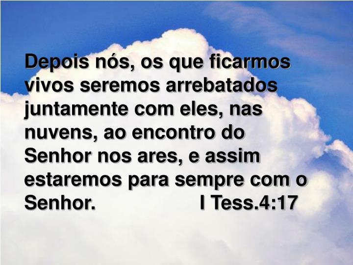 Depois nós, os que ficarmos vivos seremos arrebatados juntamente com eles, nas nuvens, ao encontro do Senhor nos ares, e assim estaremos para sempre com o Senhor.                   I Tess.4:17