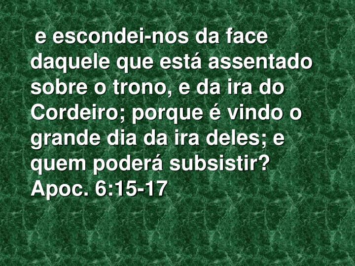 e escondei-nos da face daquele que está assentado sobre o trono, e da ira do Cordeiro; porque é vindo o grande dia da ira deles; e quem poderá subsistir?    Apoc. 6:15-17