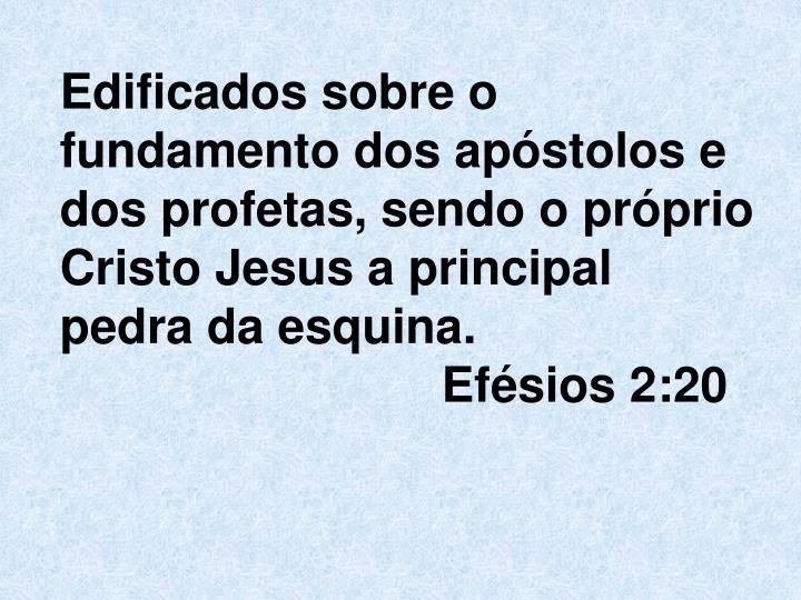 Edificados sobre o fundamento dos apóstolos e dos profetas, sendo o próprio Cristo Jesus a principal pedra da esquina.