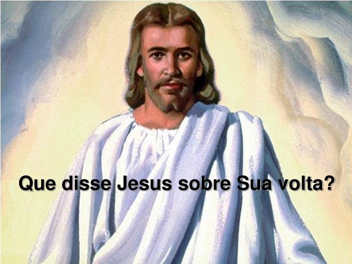 Que disse Jesus sobre Sua volta?