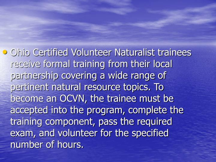 Ohio Certified Volunteer Naturalist trainees receive formal training from their local partnership covering a wide range of pertinent natural resource topics. To become an OCVN, the trainee must be accepted into the program, complete the training component, pass the required exam, and volunteer for the specified number of hours.