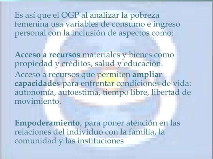Es así que el OGP al analizar la pobreza femenina usa variables de consumo e ingreso personal con la inclusión de aspectos como: