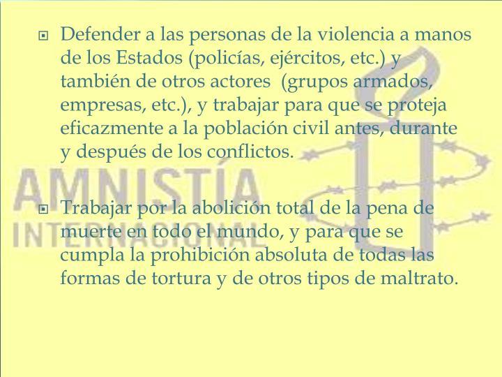 Defender a las personas de la violencia a manos de los Estados (policías, ejércitos, etc.) y también de otros actores (grupos armados, empresas, etc.), y trabajar para que se proteja eficazmente a la población civil antes, durante y después de los conflictos.