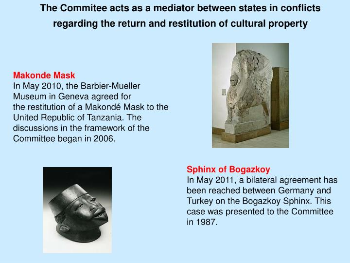 The Commitee acts as a mediator between states in conflicts regarding the return and restitution of cultural property