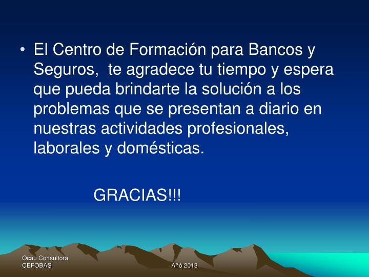 El Centro de Formación para Bancos y Seguros,  te agradece tu tiempo y espera que pueda brindarte la solución a los problemas que se presentan a diario en nuestras actividades profesionales, laborales y domésticas.