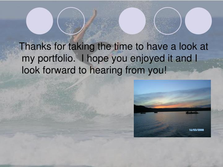 Thanks for taking the time to have a look at my portfolio.  I hope you enjoyed it and I look forward to hearing from you!