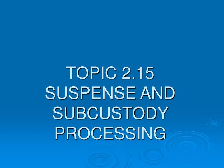 Topic 2 15 suspense and subcustody processing