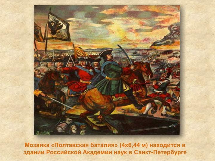 Мозаика «Полтавская баталия» (4х6,44 м) находится в здании Российской Академии наук в Санкт-Петербурге