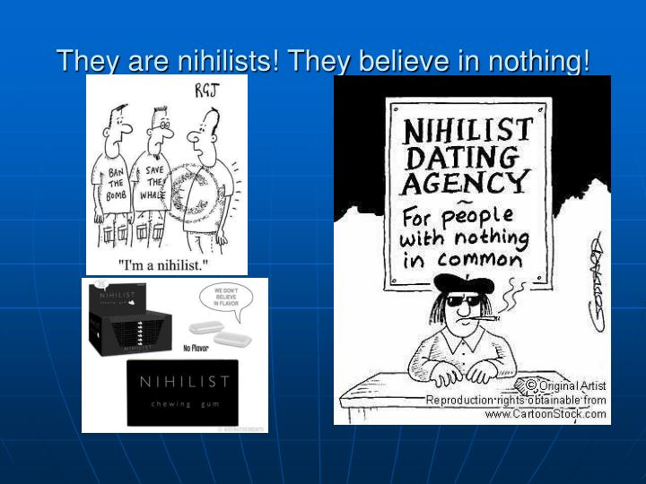 They are nihilists! They believe in nothing!