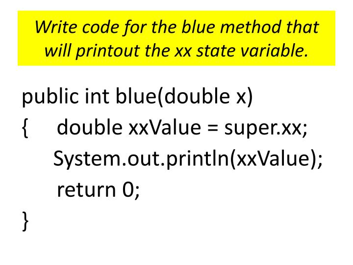 Write code for the blue method that will printout the xx state variable.