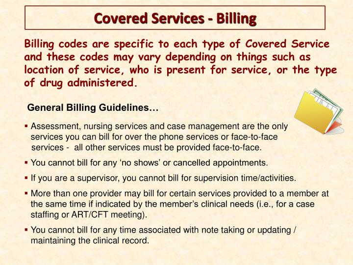 Billing codes are specific to each type of Covered Service and these codes may vary depending on things such as location of service, who is present for service, or the type of drug administered.