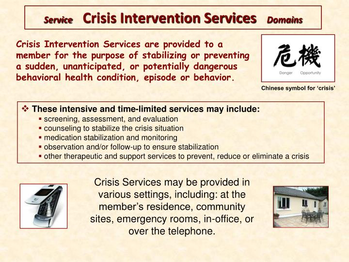 Crisis Intervention Services are provided to a member for the purpose of stabilizing or preventing a sudden, unanticipated, or potentially dangerous  behavioral health condition, episode or behavior.