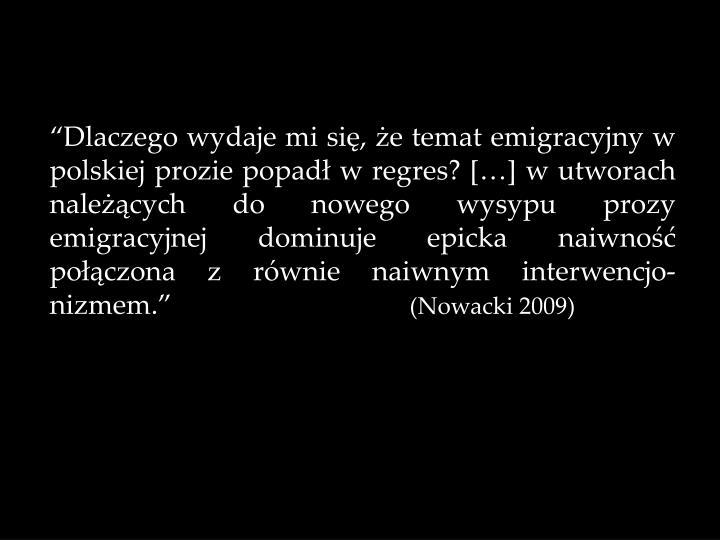 Dlaczego wydaje mi si, e temat emigracyjny w polskiej prozie popad w regres? [] w utworach nalecych do nowego wysypu prozy emigracyjnej dominuje epicka naiwno poczona z rwnie naiwnym interwencjo-nizmem.
