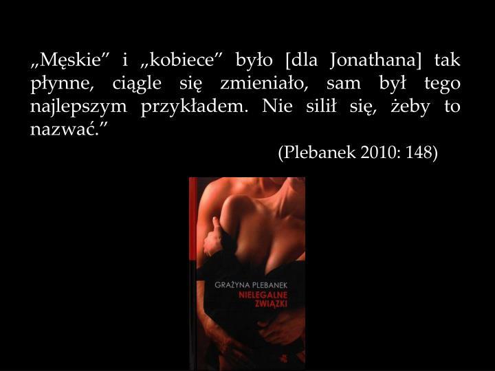 Mskie i kobiece byo [dla Jonathana] tak pynne, cigle si zmieniao, sam by tego najlepszym przykadem. Nie sili si, eby to nazwa.