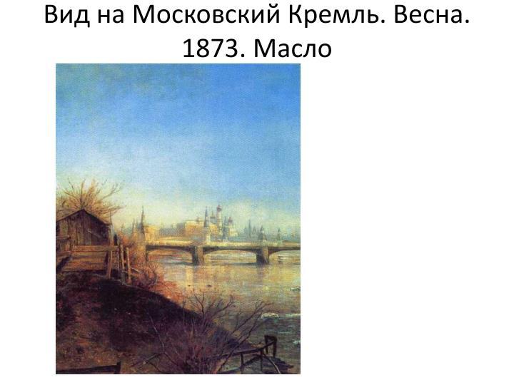 Вид на Московский Кремль. Весна. 1873. Масло