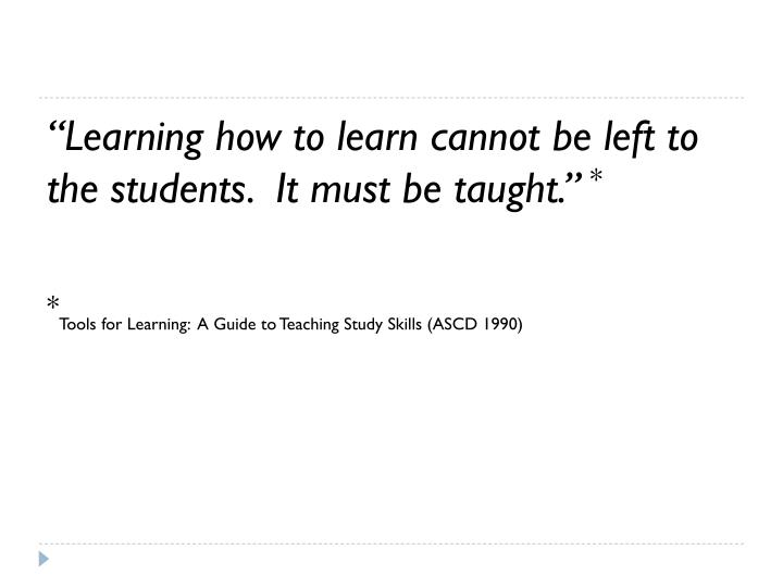 """Learning how to learn cannot be left to the students.  It must be taught."""