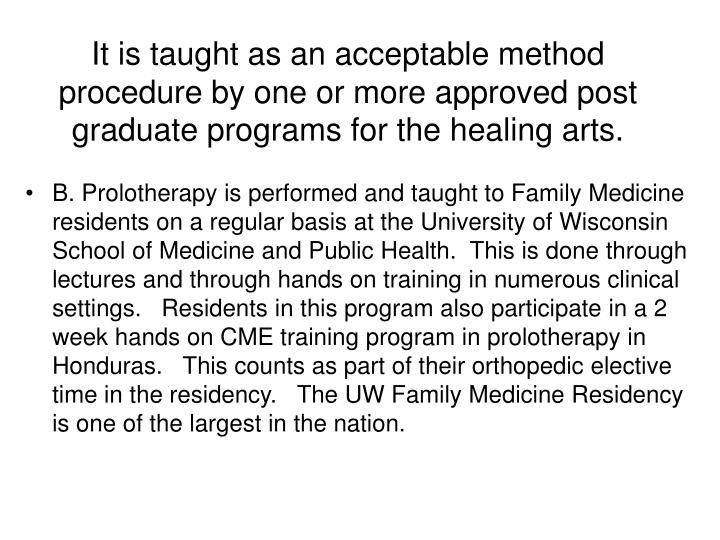 It is taught as an acceptable method procedure by one or more approved post graduate programs for the healing arts.