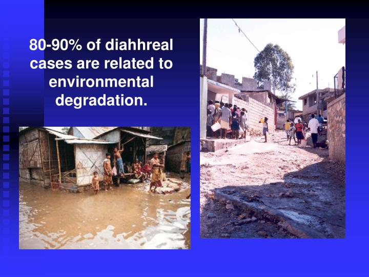 80-90% of diahhreal cases are related to environmental degradation.