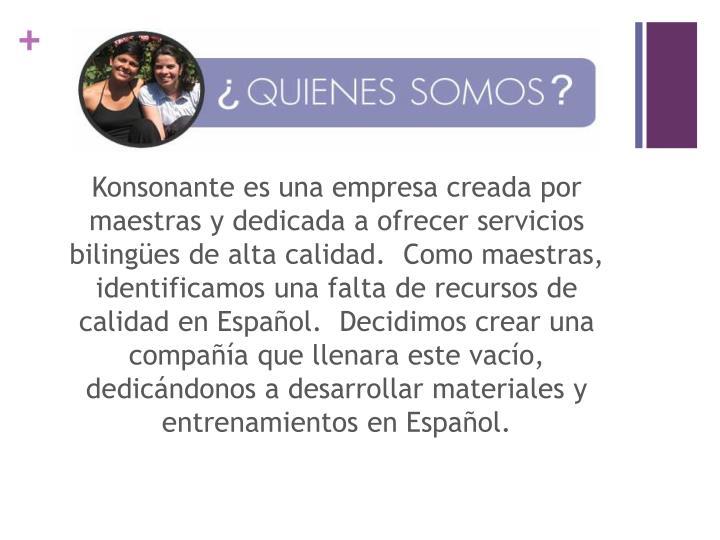 Konsonante es una empresa creada por maestras y dedicada a ofrecer servicios bilingües de alta calidad. Como maestras, identificamos una falta de recursos de calidad en Español. Decidimos crear una compañía que llenara este vacío, dedicándonos a desarrollar materiales y entrenamientos en Español.