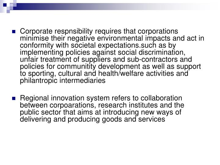 Corporate respnsibility requires that corporations minimise their negative environmental impacts and act in conformity with societal expectations.such as by implementing policies against social discrimination, unfair treatment of suppliers and sub-contractors and policies for communitity development as well as support to sporting, cultural and health/welfare activities and philantropic intermediaries
