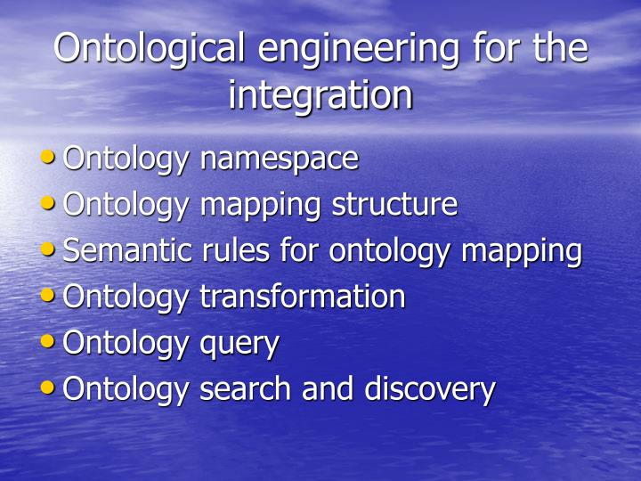 Ontological engineering for the integration