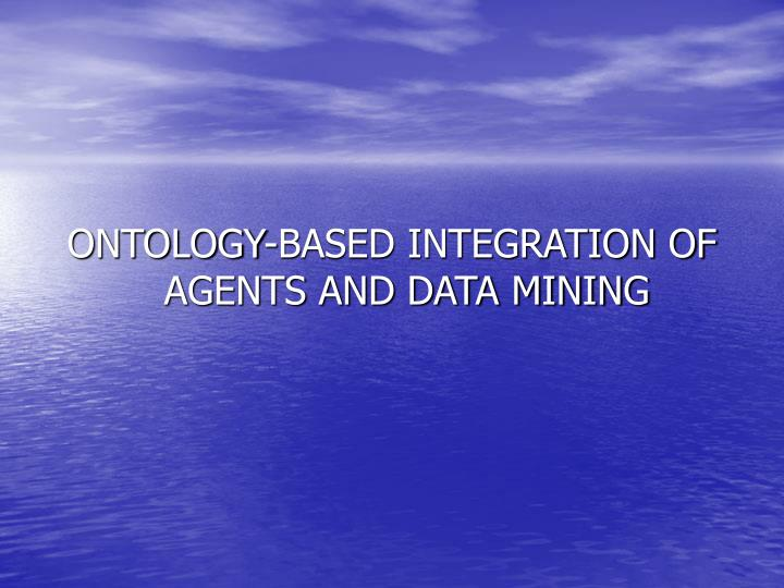 ONTOLOGY-BASED INTEGRATION OF AGENTS AND DATA MINING
