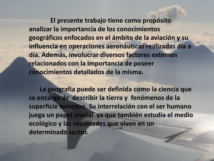 El presente trabajo tiene como propósito analizar la importancia de los conocimientos geográficos enfocados en el ámbito de la aviación y su influencia en operaciones aeronáuticas realizadas día a día. Además,