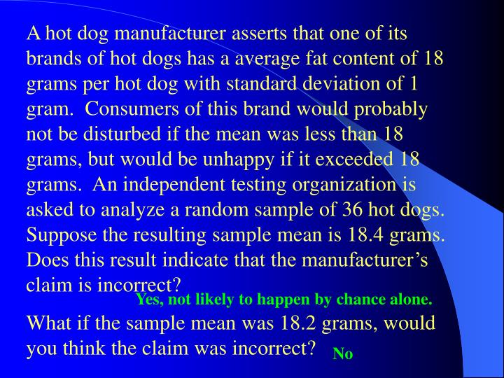 A hot dog manufacturer asserts that one of its brands of hot dogs has a average fat content of 18 grams per hot dog with standard deviation of 1 gram.  Consumers of this brand would probably not be disturbed if the mean was less than 18 grams, but would be unhappy if it exceeded 18 grams.  An independent testing organization is asked to analyze a random sample of 36 hot dogs.  Suppose the resulting sample mean is 18.4 grams.  Does this result indicate that the manufacturer's claim is incorrect?