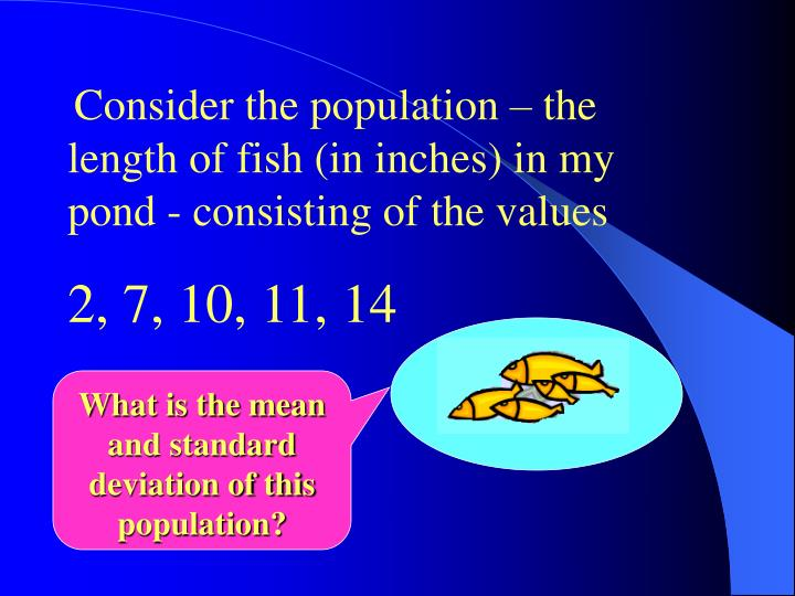 Consider the population – the length of fish (in inches) in my pond - consisting of the values