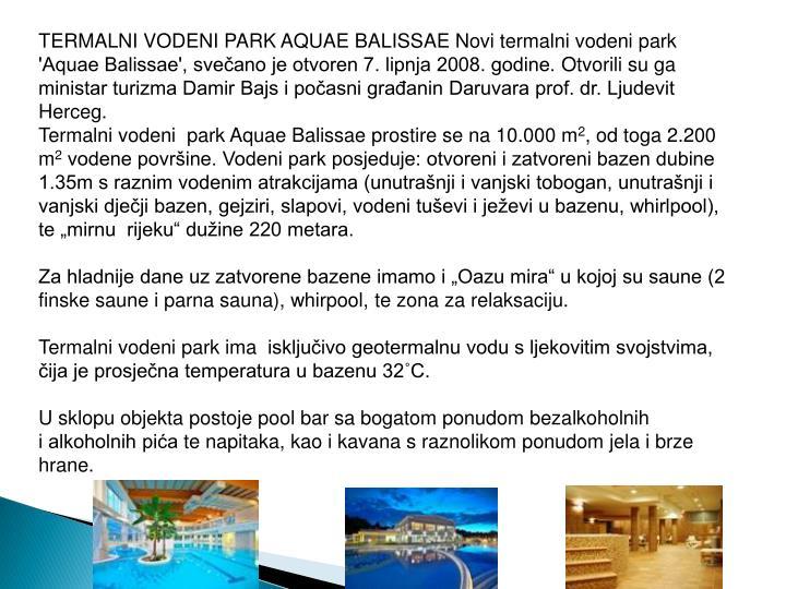 TERMALNI VODENI PARK AQUAE BALISSAE Novi termalni vodeni park 'Aquae Balissae', svečano je otvoren 7. lipnja 2008. godine.Otvorili su ga ministar turizma Damir Bajs i počasni građanin Daruvara prof. dr. Ljudevit Herceg.