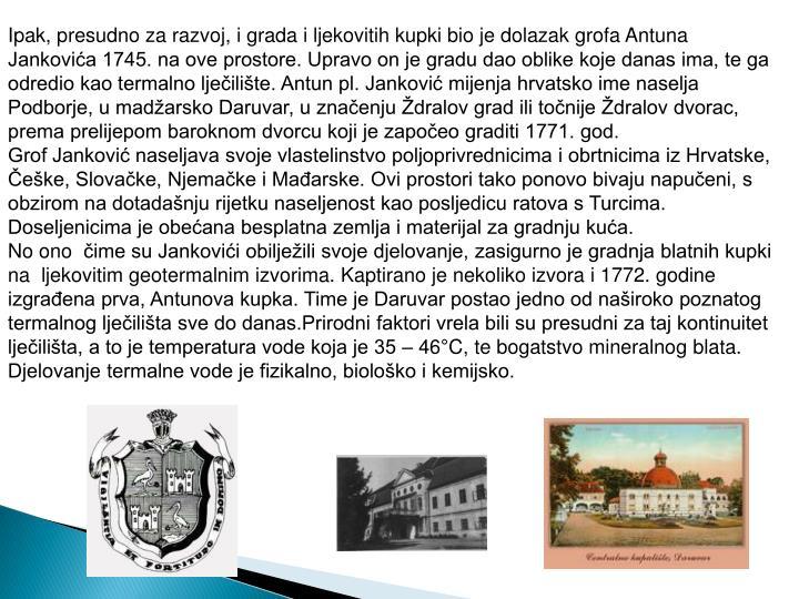 Ipak, presudno za razvoj, i grada i ljekovitih kupki bio je dolazak grofa Antuna Jankovića 1745. na ove prostore. Upravo on je gradu dao oblike koje danas ima, te ga odredio kao termalno lječilište. Antun pl. Janković mijenja hrvatsko ime naselja Podborje, u madžarsko Daruvar, u značenju Ždralov grad ili točnije Ždralov dvorac, prema prelijepom baroknom dvorcu koji je započeo graditi 1771. god.