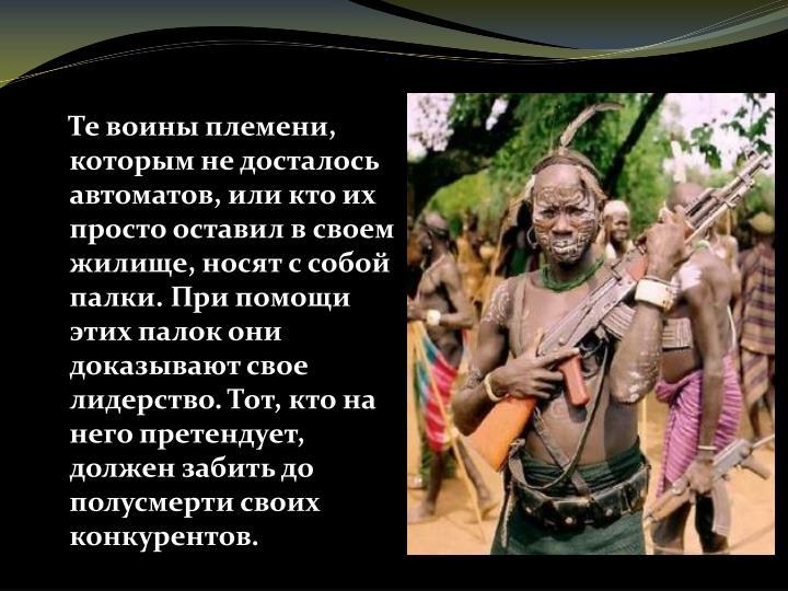 Те воины племени, которым не досталось автоматов, или кто их просто оставил в своем жилище, носят с собой палки. При помощи этих палок они доказывают свое лидерство. Тот, кто на него претендует, должен забить до полусмерти своих конкурентов.