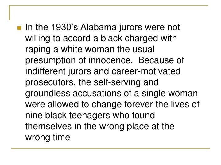 In the 1930's Alabama jurors were not willing to accord a black charged with raping a white woman the usual presumption of innocence.  Because of indifferent jurors and career-motivated prosecutors, the self-serving and groundless accusations of a single woman were allowed to change forever the lives of nine black teenagers who found themselves in the wrong place at the wrong time