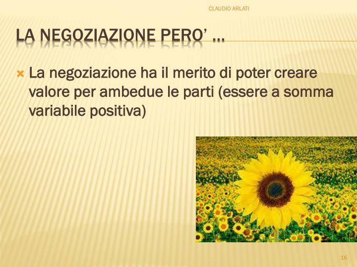 La negoziazione ha il merito di poter creare valore per ambedue le parti (essere a somma variabile positiva)