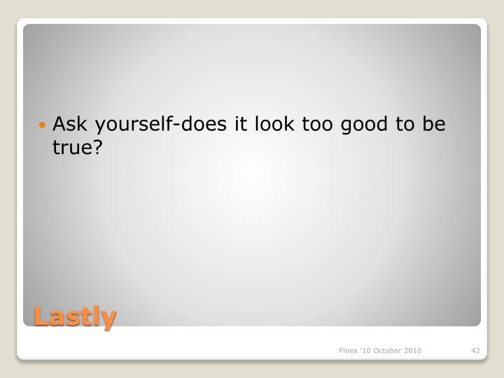 Ask yourself-does it look too good to be true?