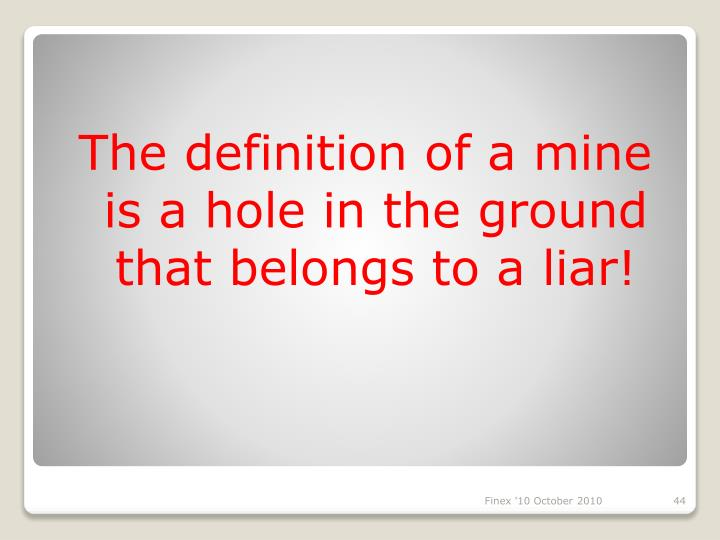 The definition of a mine is a hole in the ground that belongs to a liar!