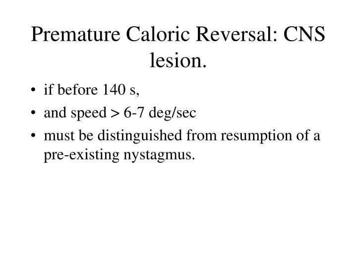Premature Caloric Reversal: CNS lesion.