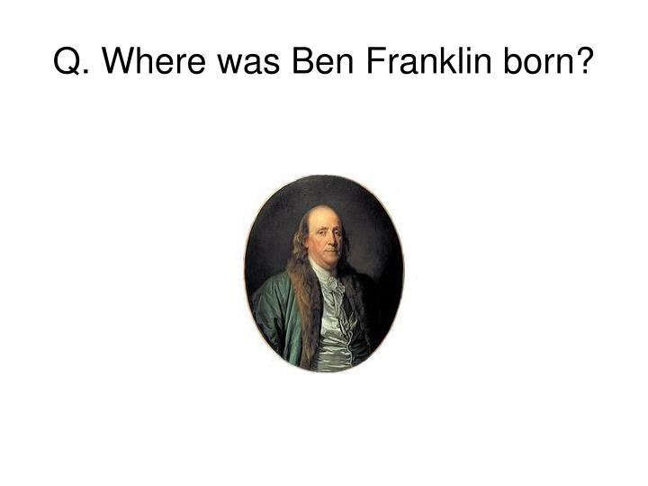 Q. Where was Ben Franklin born?