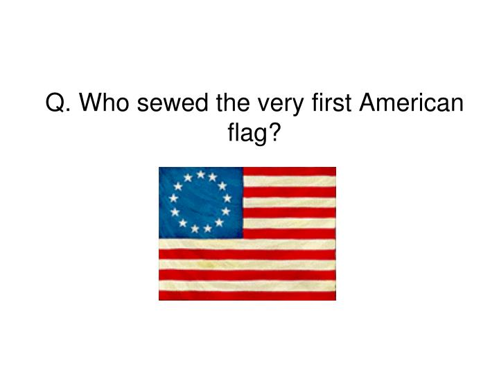 Q. Who sewed the very first American flag?