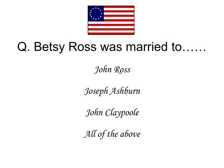 Q. Betsy Ross was married to……