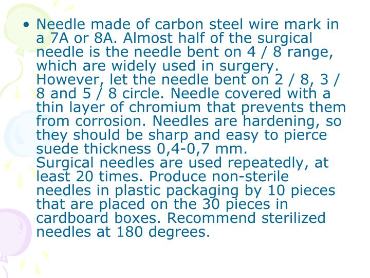 Needle made of carbon steel wire mark in a 7A or 8A. Almost half of the surgical needle is the needle bent on 4 / 8 range, which are widely used in surgery. However, let the needle bent on 2 / 8, 3 / 8 and 5 / 8 circle. Needle covered with a thin layer of chromium that prevents them from corrosion. Needles are hardening, so they should be sharp and easy to pierce suede thickness 0,4-0,7 mm.