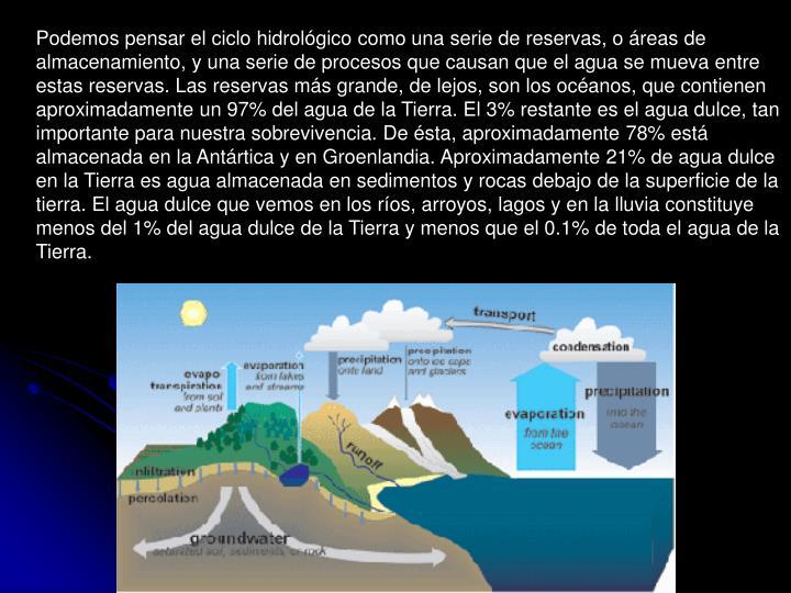 Podemos pensar el ciclo hidrológico como una serie de reservas, o áreas de almacenamiento, y una serie de procesos que causan que el agua se mueva entre estas reservas. Las reservas más grande, de lejos, son los océanos, que contienen aproximadamente un 97% del agua de la Tierra. El 3% restante es el agua dulce, tan importante para nuestra sobrevivencia. De ésta, aproximadamente 78% está almacenada en la Antártica y en Groenlandia. Aproximadamente 21% de agua dulce en la Tierra es agua almacenada en sedimentos y rocas debajo de la superficie de la tierra. El agua dulce que vemos en los ríos, arroyos, lagos y en la lluvia constituye menos del 1% del agua dulce de la Tierra y menos que el 0.1% de toda el agua de la Tierra.