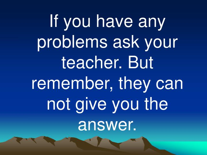 If you have any problems ask your teacher. But remember, they can not give you the answer.