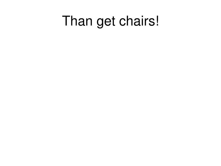 Than get chairs!