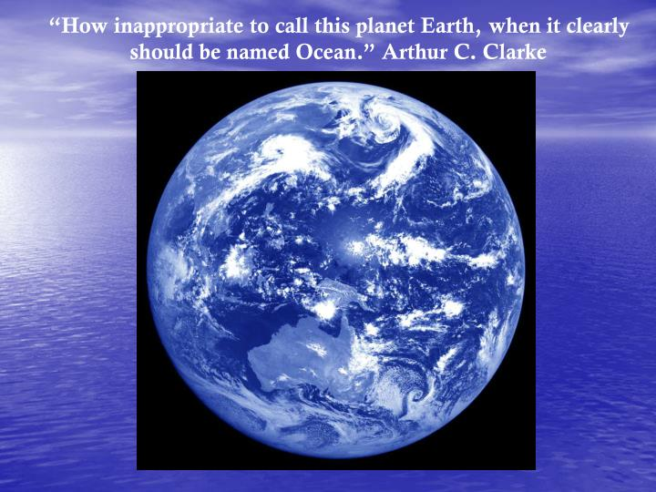 """""""How inappropriate to call this planet Earth, when it clearly should be named Ocean."""" Arthur C. Clarke"""