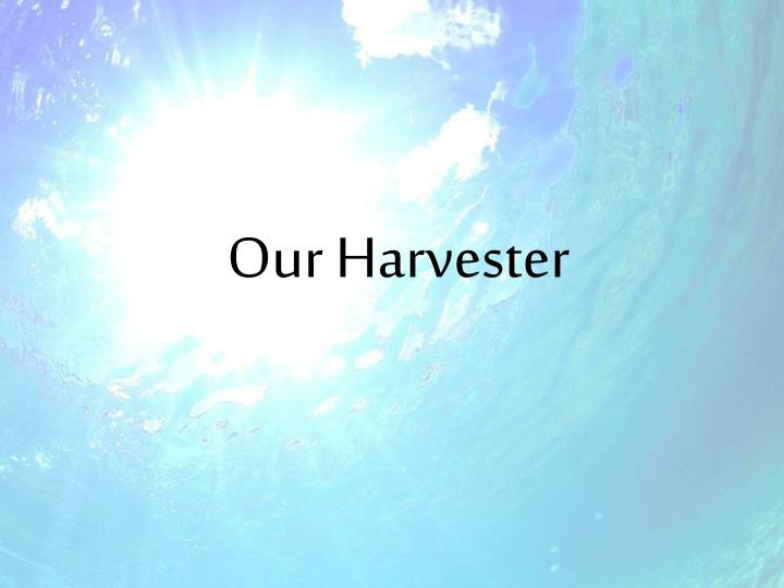Our Harvester